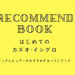 はじめてのカズオ・イシグロ ブックレビュアーのおすすめベスト5!