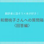 翻訳者と話そう×本が好き! 翻訳家・和爾桃子さんへの質問箱〈回答編〉