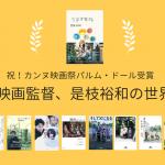 祝!カンヌ映画祭パルム・ドール受賞 映画監督、是枝裕和の世界