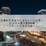 仕事がデキる人になりたい人必見! ビジネス書大賞2018ノミネート作品まとめ!!