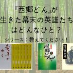 【シリーズ:教えてください】『西郷どん』が生きた幕末の英雄たちはどんなひと?