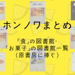 【ホンノワまとめ】「食」の図書館・「お菓子」の図書館のレビューをまとめてみました!(2018.7.10更新)